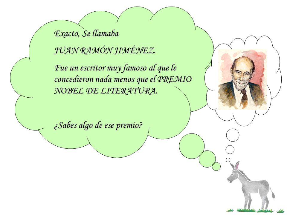 Exacto, Se llamaba JUAN RAMÓN JIMÉNEZ. Fue un escritor muy famoso al que le concedieron nada menos que el PREMIO NOBEL DE LITERATURA. ¿Sabes algo de e