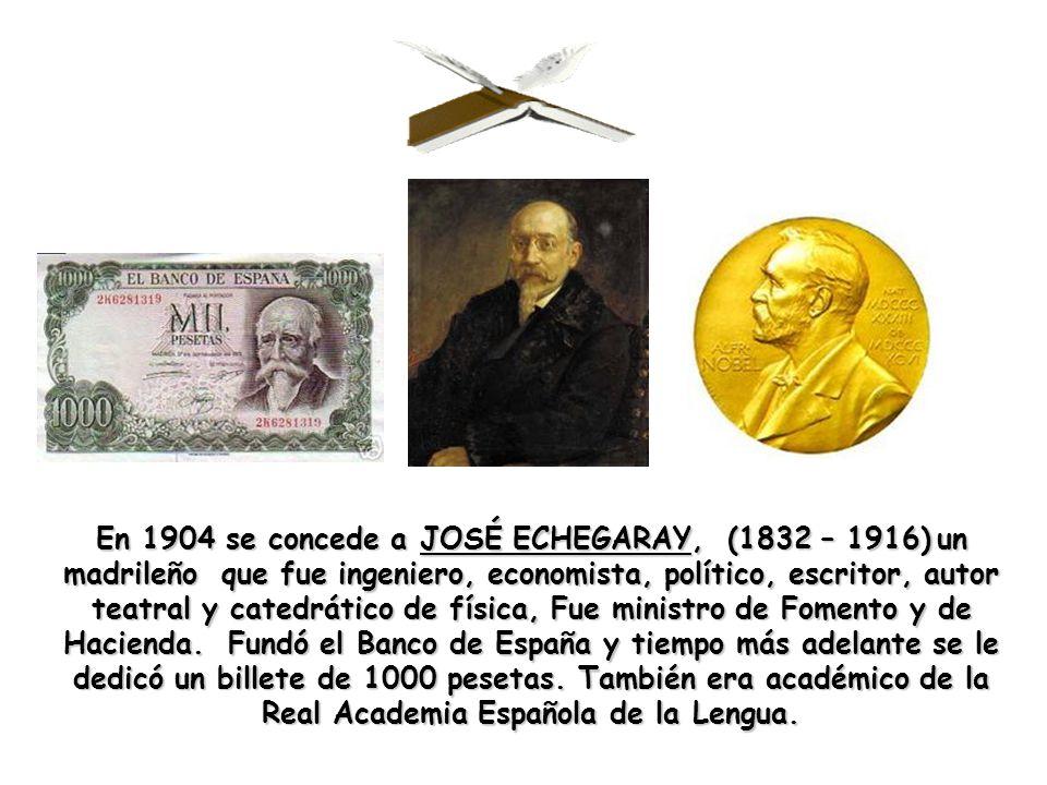 En 1904 se concede a JOSÉ ECHEGARAY, (1832 – 1916)un madrileño que fue ingeniero, economista, político, escritor, autor teatral y catedrático de física, Fue ministro de Fomento y de Hacienda.