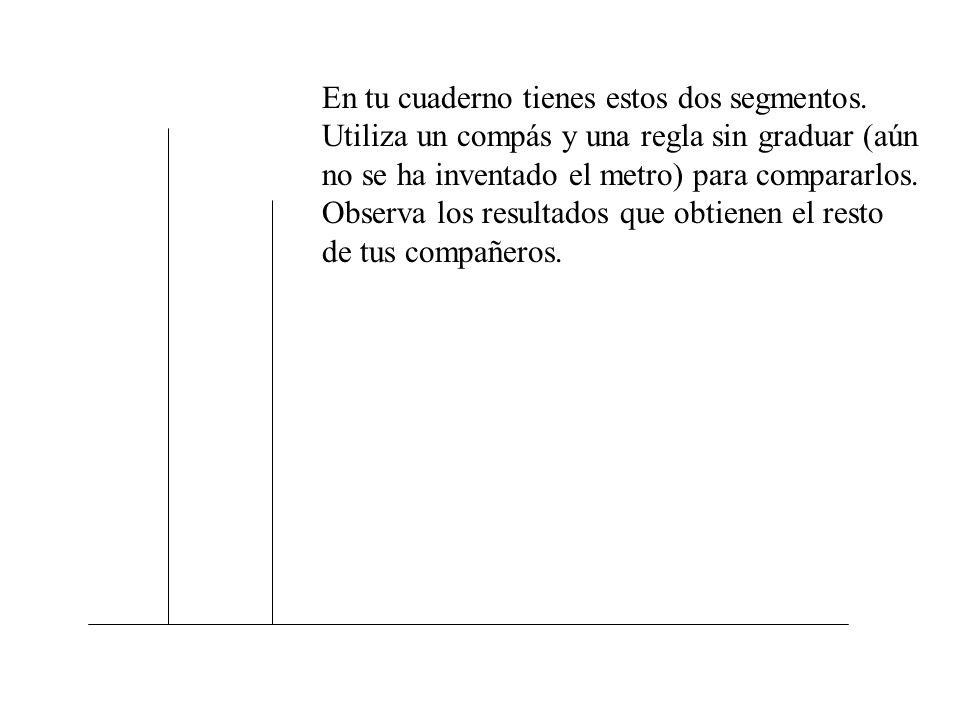 En tu cuaderno tienes estos dos segmentos. Utiliza un compás y una regla sin graduar (aún no se ha inventado el metro) para compararlos. Observa los r