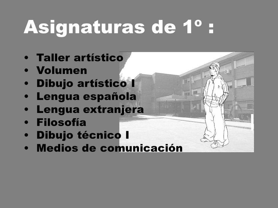 Asignaturas de 1º : Taller artístico Volumen Dibujo artístico I Lengua española Lengua extranjera Filosofía Dibujo técnico I Medios de comunicación