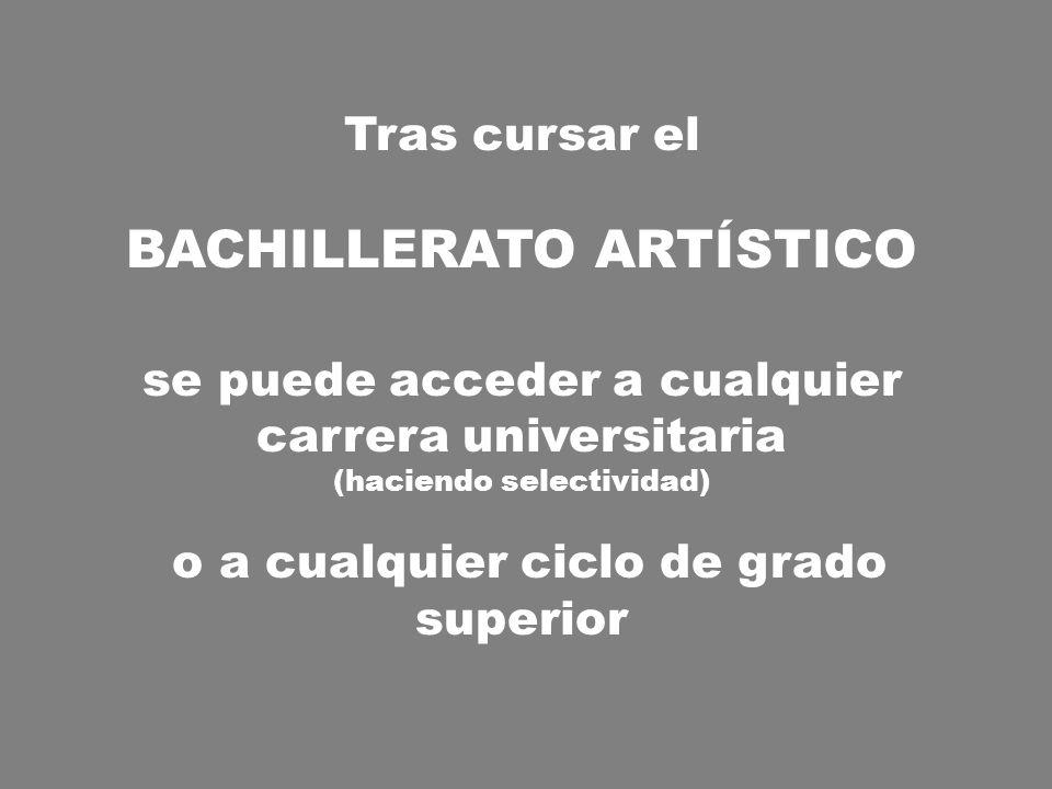 Tras cursar el BACHILLERATO ARTÍSTICO se puede acceder a cualquier carrera universitaria (haciendo selectividad) o a cualquier ciclo de grado superior