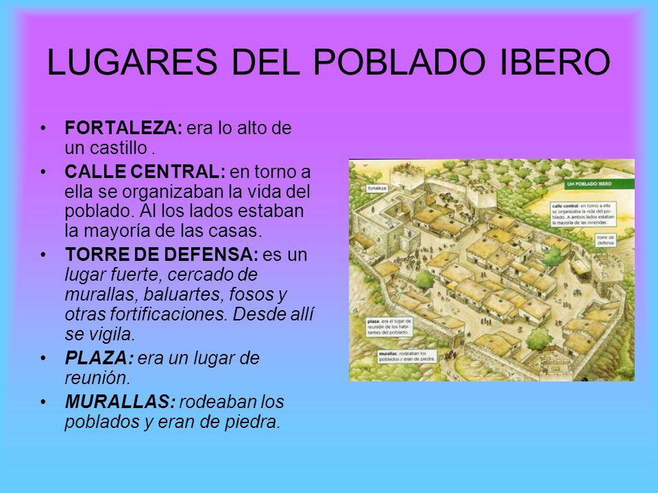 LUGARES DEL POBLADO IBERO FORTALEZA: era lo alto de un castillo. CALLE CENTRAL: en torno a ella se organizaban la vida del poblado. Al los lados estab