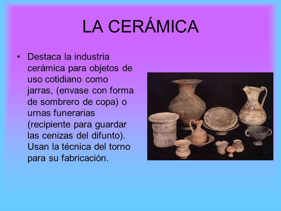LA CERÁMICA Destaca la industria cerámica para objetos de uso cotidiano como jarras, (envase con forma de sombrero de copa) o urnas funerarias (recipi