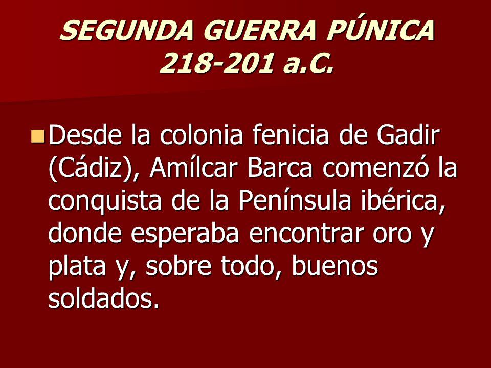 SEGUNDA GUERRA PÚNICA 218-201 a.C. Desde la colonia fenicia de Gadir (Cádiz), Amílcar Barca comenzó la conquista de la Península ibérica, donde espera