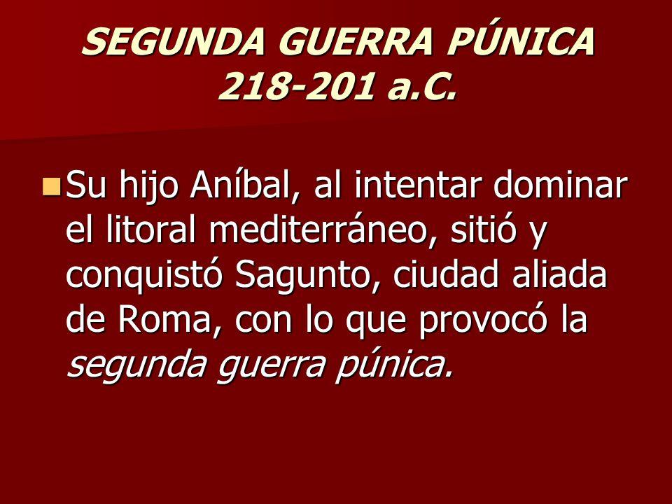 SEGUNDA GUERRA PÚNICA 218-201 a.C. Su hijo Aníbal, al intentar dominar el litoral mediterráneo, sitió y conquistó Sagunto, ciudad aliada de Roma, con