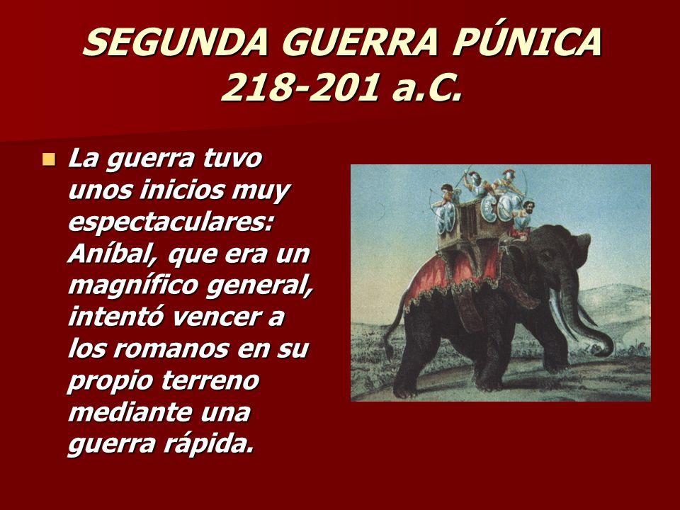 SEGUNDA GUERRA PÚNICA 218-201 a.C. La guerra tuvo unos inicios muy espectaculares: Aníbal, que era un magnífico general, intentó vencer a los romanos
