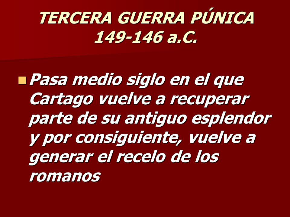 TERCERA GUERRA PÚNICA 149-146 a.C. Pasa medio siglo en el que Cartago vuelve a recuperar parte de su antiguo esplendor y por consiguiente, vuelve a ge
