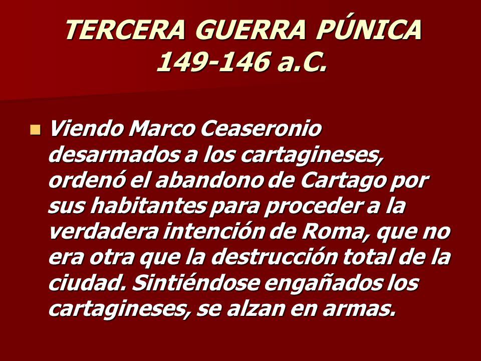 TERCERA GUERRA PÚNICA 149-146 a.C. Viendo Marco Ceaseronio desarmados a los cartagineses, ordenó el abandono de Cartago por sus habitantes para proced