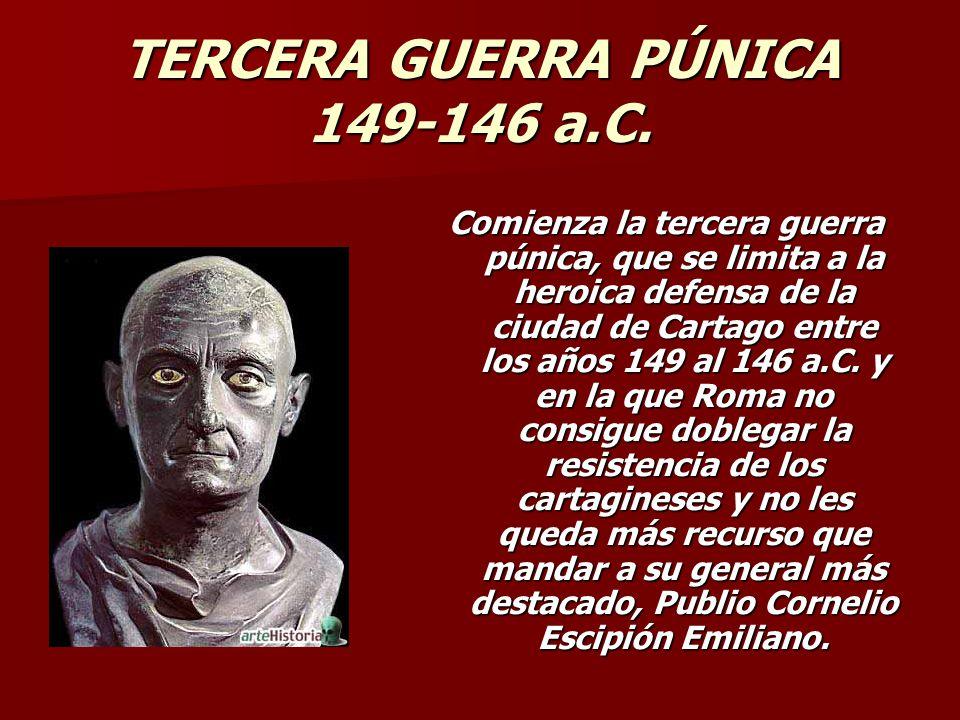 TERCERA GUERRA PÚNICA 149-146 a.C. Comienza la tercera guerra púnica, que se limita a la heroica defensa de la ciudad de Cartago entre los años 149 al