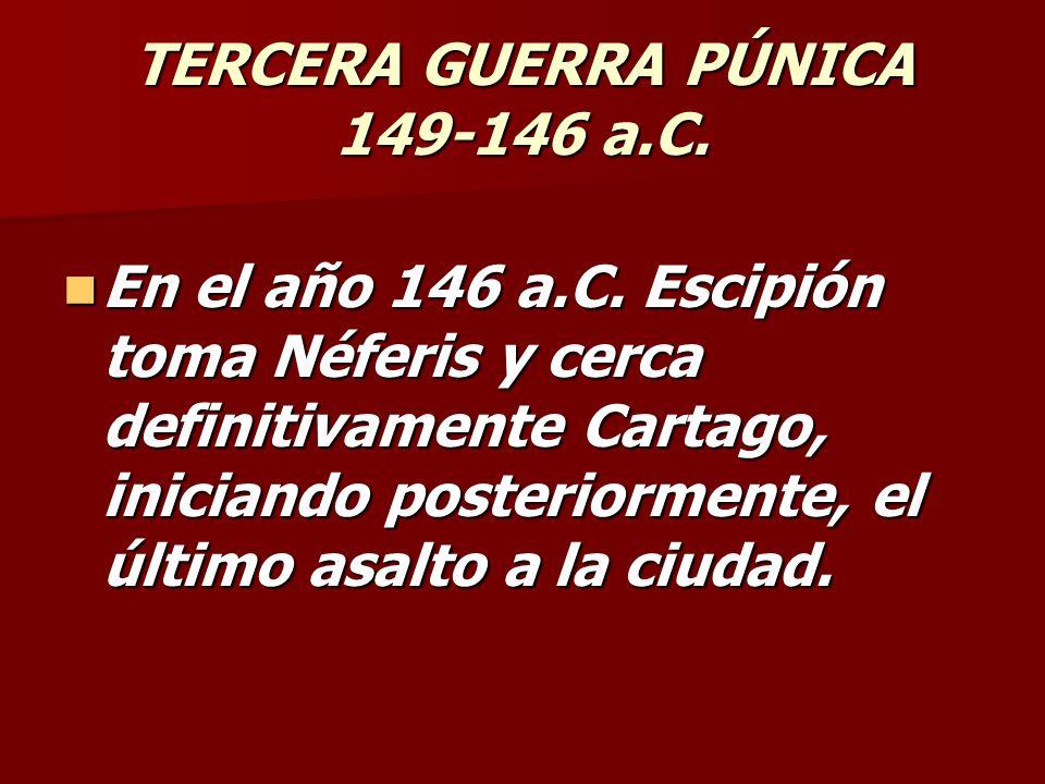 TERCERA GUERRA PÚNICA 149-146 a.C. En el año 146 a.C. Escipión toma Néferis y cerca definitivamente Cartago, iniciando posteriormente, el último asalt