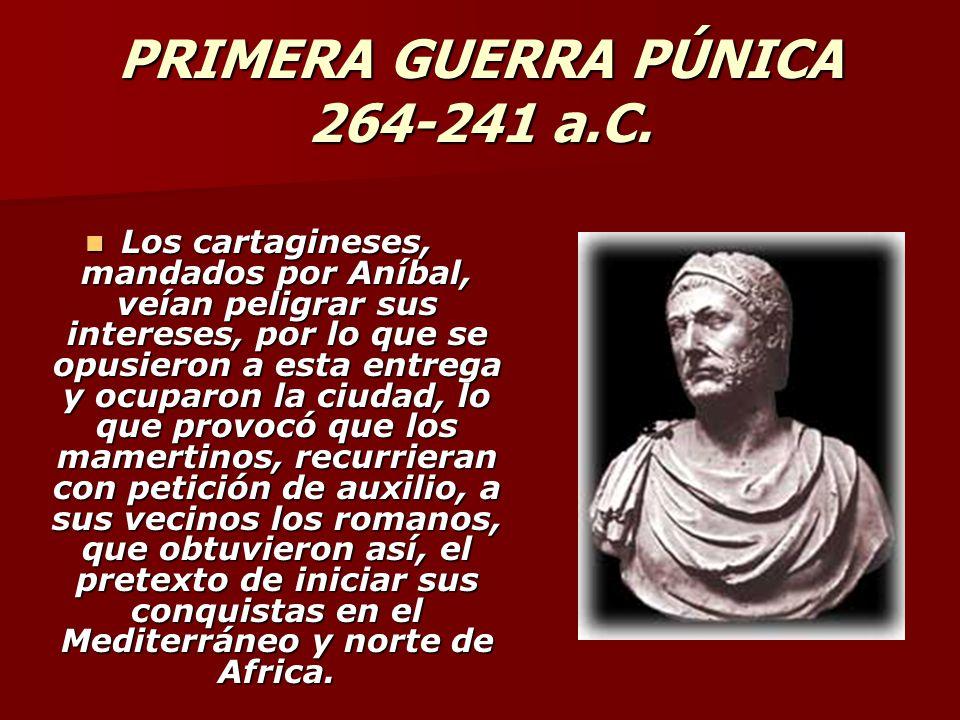 PRIMERA GUERRA PÚNICA 264-241 a.C. Los cartagineses, mandados por Aníbal, veían peligrar sus intereses, por lo que se opusieron a esta entrega y ocupa