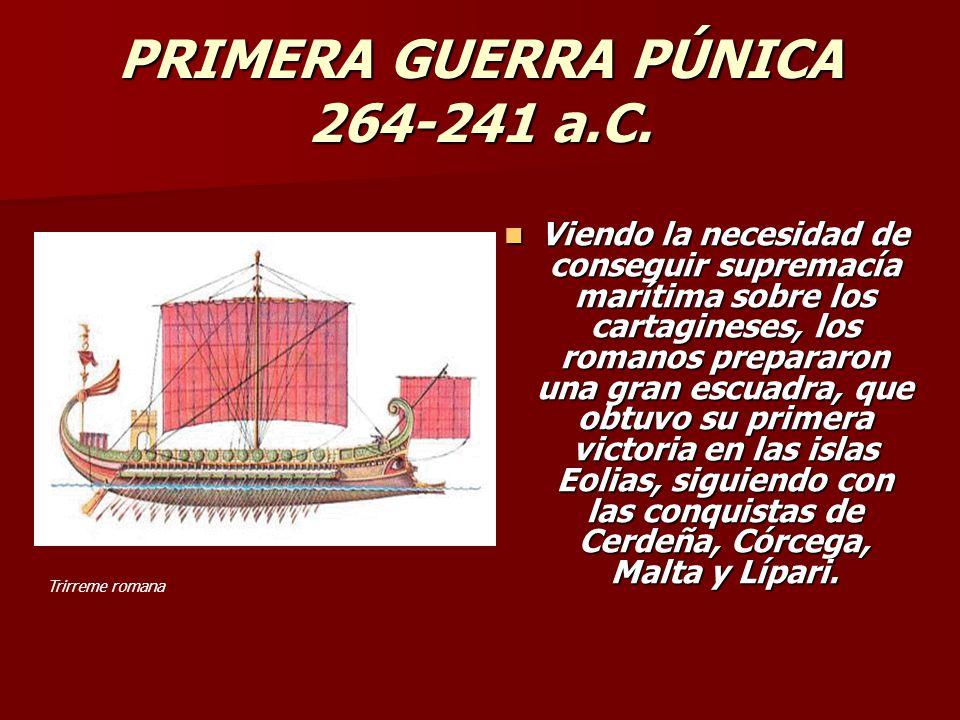 PRIMERA GUERRA PÚNICA 264-241 a.C. Viendo la necesidad de conseguir supremacía marítima sobre los cartagineses, los romanos prepararon una gran escuad