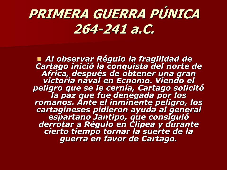 PRIMERA GUERRA PÚNICA 264-241 a.C. Al observar Régulo la fragilidad de Cartago inició la conquista del norte de Africa, después de obtener una gran vi