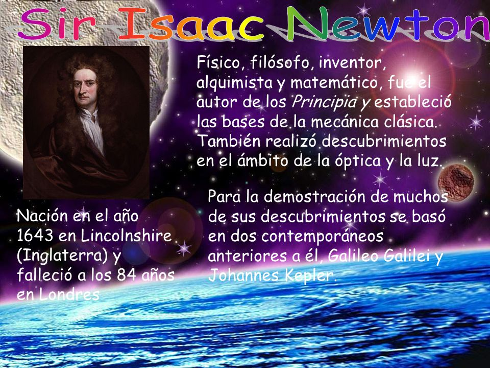Nación en el año 1643 en Lincolnshire (Inglaterra) y falleció a los 84 años en Londres Físico, filósofo, inventor, alquimista y matemático, fue el aut
