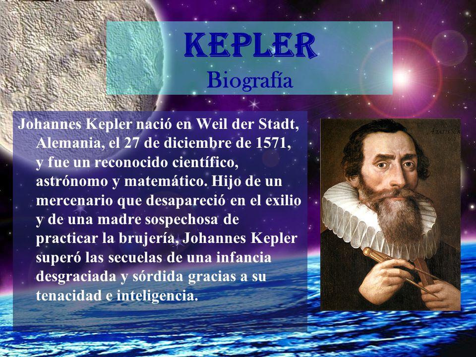 KEPLER Biografía Johannes Kepler nació en Weil der Stadt, Alemania, el 27 de diciembre de 1571, y fue un reconocido científico, astrónomo y matemático