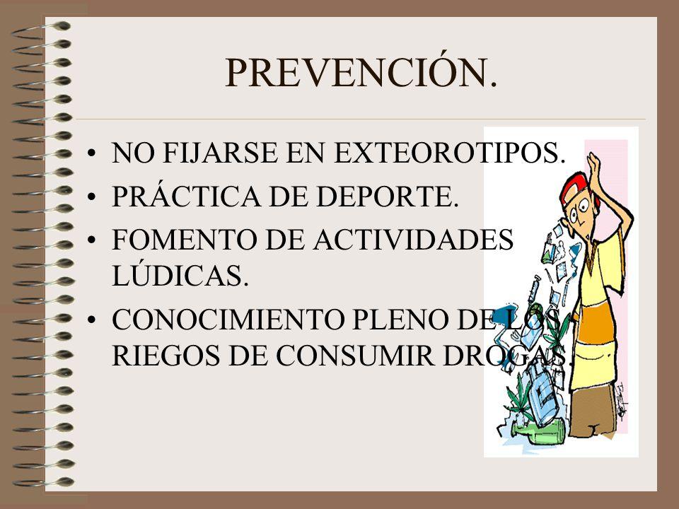 PREVENCIÓN. NO FIJARSE EN EXTEOROTIPOS. PRÁCTICA DE DEPORTE. FOMENTO DE ACTIVIDADES LÚDICAS. CONOCIMIENTO PLENO DE LOS RIEGOS DE CONSUMIR DROGAS.