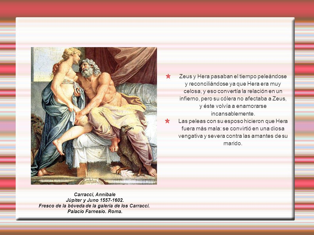 Zeus y Hera pasaban el tiempo peleándose y reconciliándose ya que Hera era muy celosa, y eso convertía la relación en un infierno, pero su cólera no afectaba a Zeus, y éste volvía a enamorarse incansablemente.