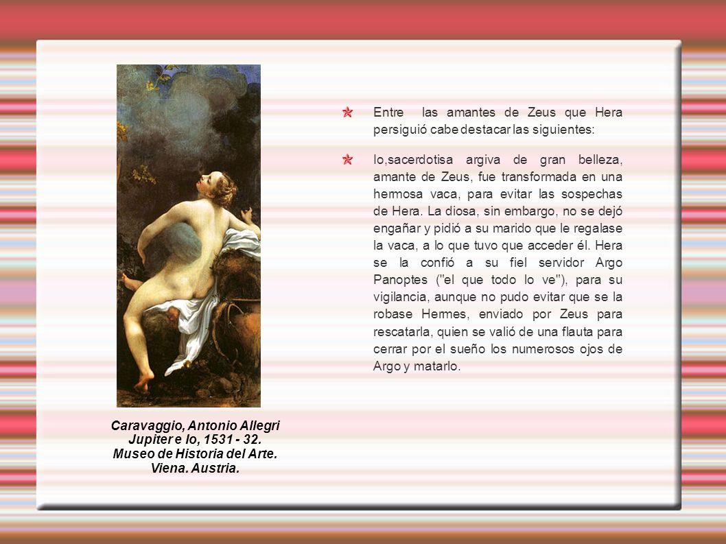 Entre las amantes de Zeus que Hera persiguió cabe destacar las siguientes: Io,sacerdotisa argiva de gran belleza, amante de Zeus, fue transformada en una hermosa vaca, para evitar las sospechas de Hera.