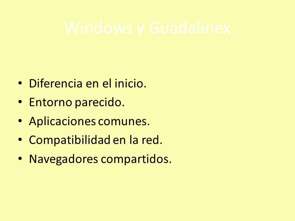 Windows y Guadalinex Diferencia en el inicio. Entorno parecido. Aplicaciones comunes. Compatibilidad en la red. Navegadores compartidos.