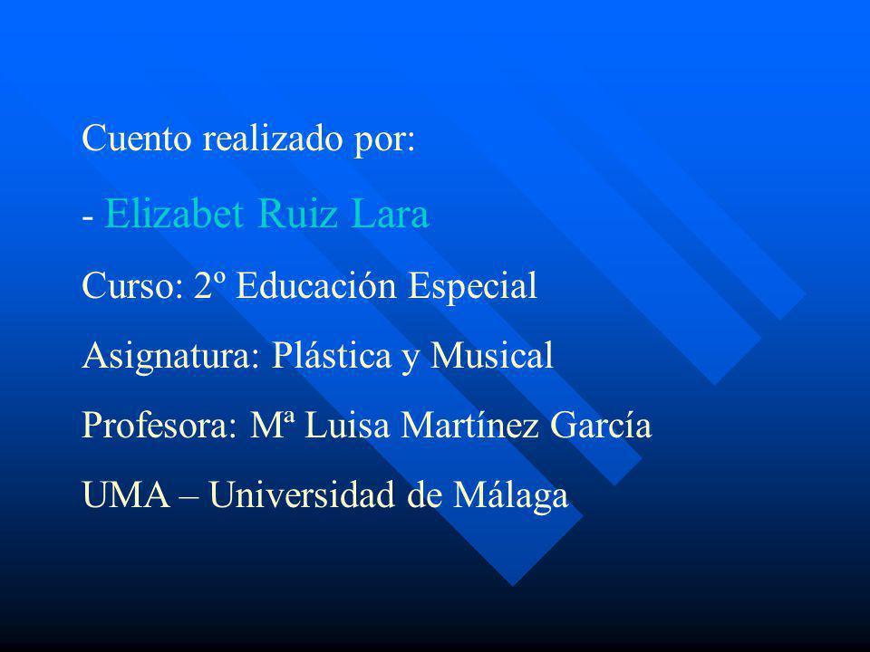 Cuento realizado por: - Elizabet Ruiz Lara Curso: 2º Educación Especial Asignatura: Plástica y Musical Profesora: Mª Luisa Martínez García UMA – Unive