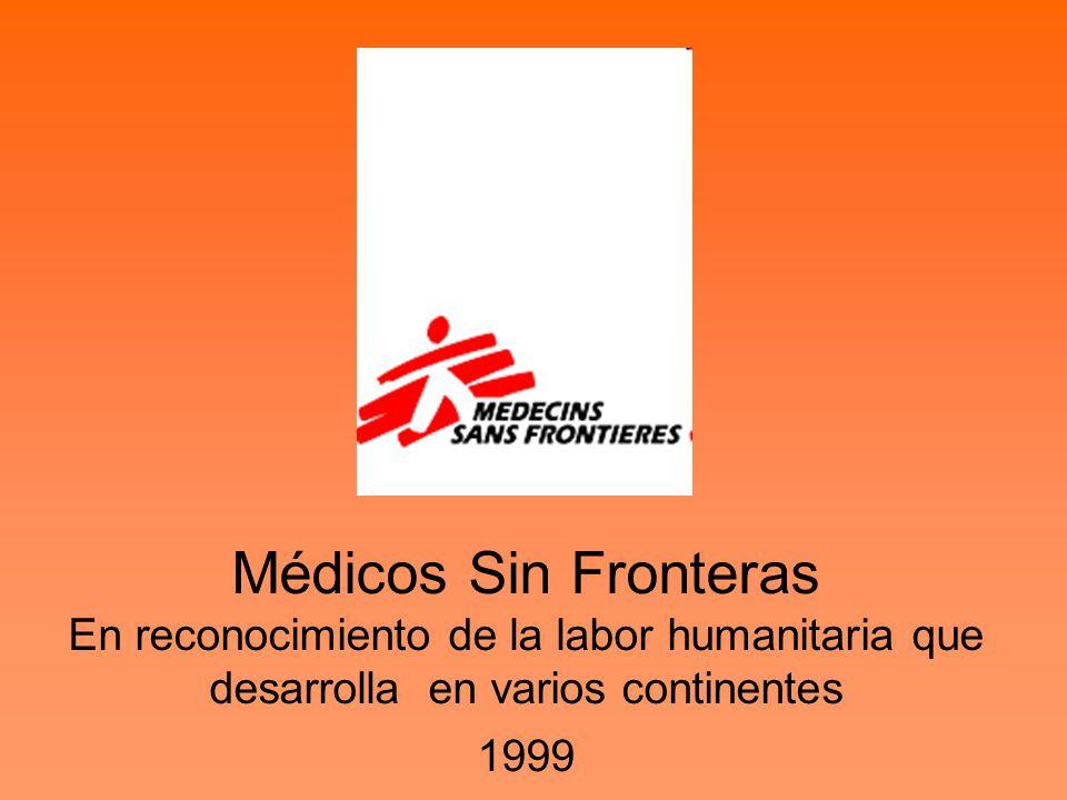 Médicos Sin Fronteras En reconocimiento de la labor humanitaria que desarrolla en varios continentes 1999