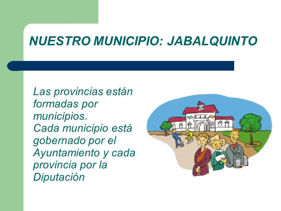 NUESTRO MUNICIPIO: JABALQUINTO Las provincias están formadas por municipios. Cada municipio está gobernado por el Ayuntamiento y cada provincia por la