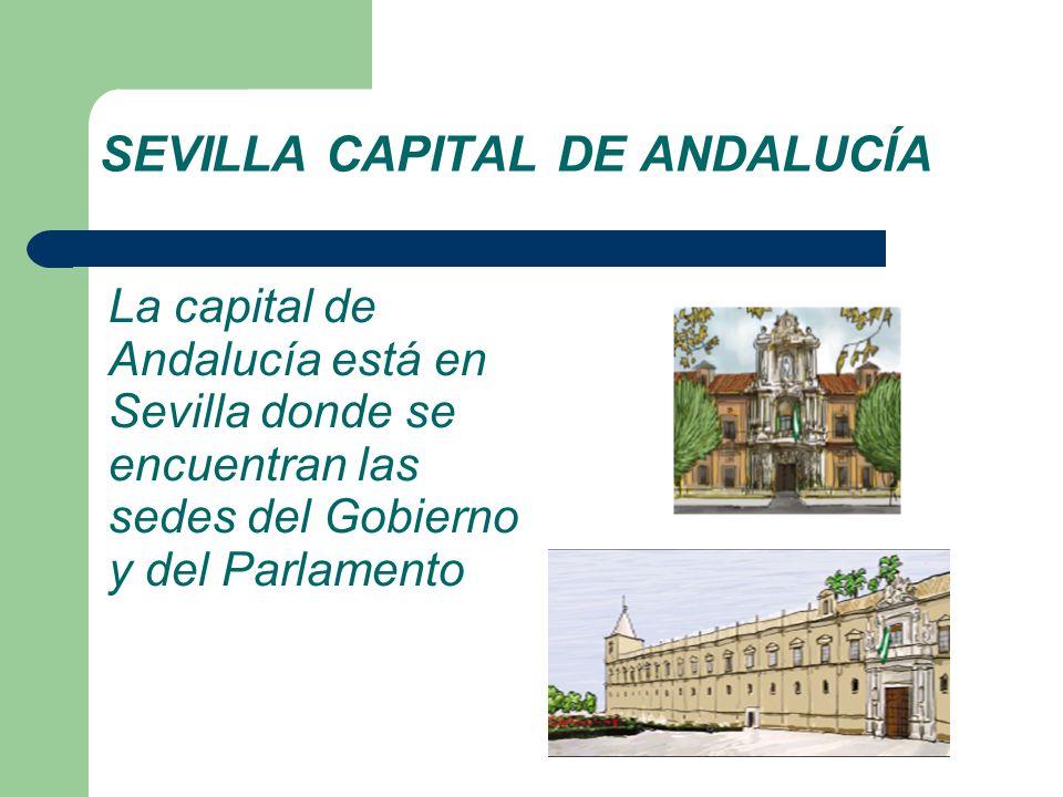 SEVILLA CAPITAL DE ANDALUCÍA La capital de Andalucía está en Sevilla donde se encuentran las sedes del Gobierno y del Parlamento