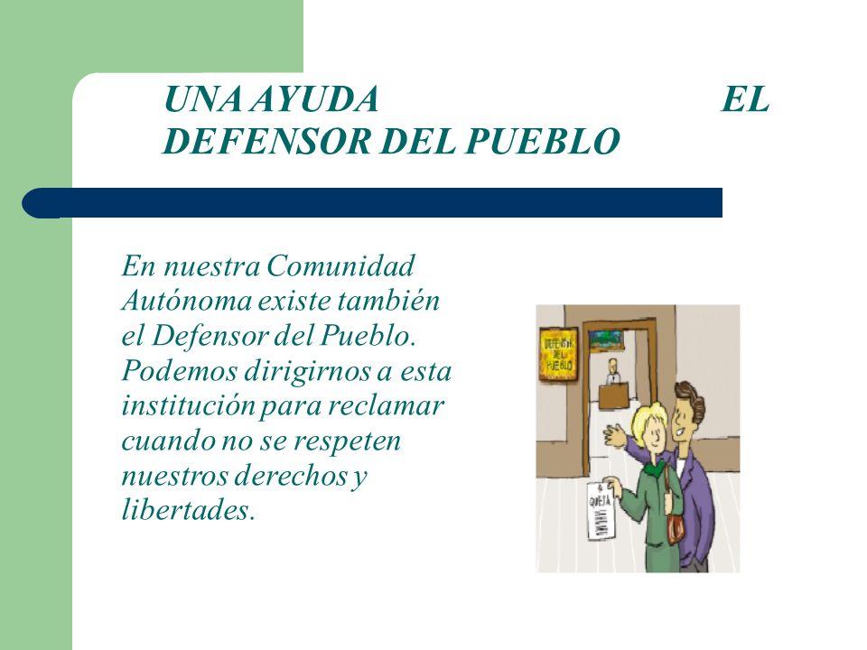 En nuestra Comunidad Autónoma existe también el Defensor del Pueblo. Podemos dirigirnos a esta institución para reclamar cuando no se respeten nuestro