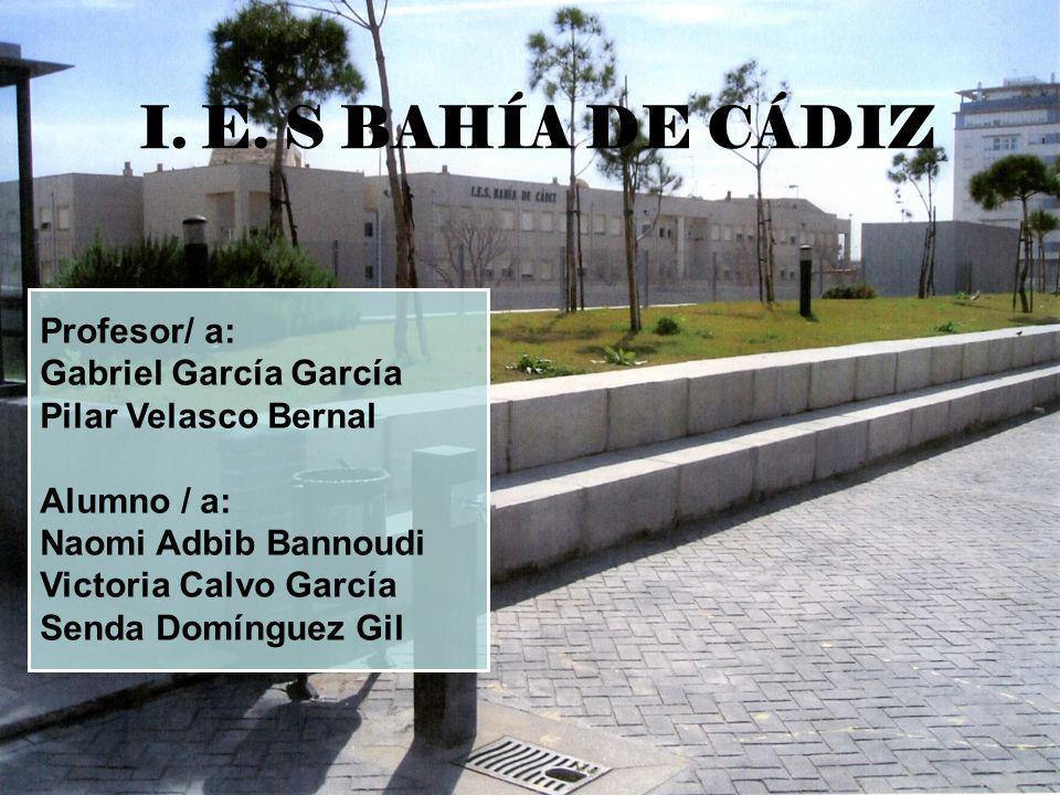 Profesor/ a: Gabriel García García Pilar Velasco Bernal Alumno / a: Naomi Adbib Bannoudi Victoria Calvo García Senda Domínguez Gil I. E. S BAHÍA DE CÁ