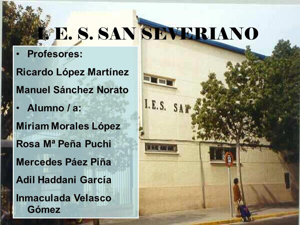 I. E. S. SAN SEVERIANO Profesores: Ricardo López Martínez Manuel Sánchez Norato Alumno / a: Miriam Morales López Rosa Mª Peña Puchi Mercedes Páez Piña