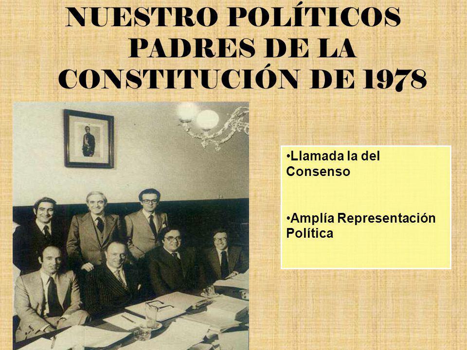 NUESTRO POLÍTICOS PADRES DE LA CONSTITUCIÓN DE 1978 Llamada la del Consenso Amplía Representación Política