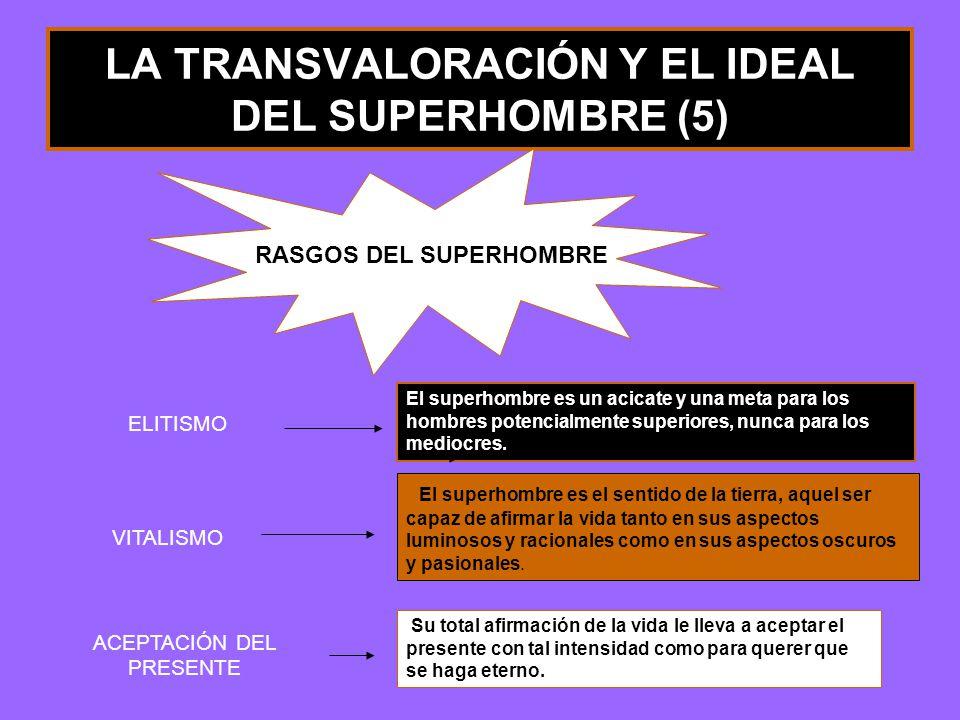 LA TRANSVALORACIÓN Y EL IDEAL DEL SUPERHOMBRE (5) RASGOS DEL SUPERHOMBRE El superhombre es un acicate y una meta para los hombres potencialmente superiores, nunca para los mediocres.