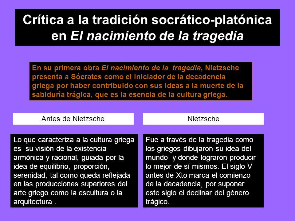Crítica a la tradición socrático-platónica en El nacimiento de la tragedia En su primera obra El nacimiento de la tragedia, Nietzsche presenta a Sócrates como el iniciador de la decadencia griega por haber contribuido con sus ideas a la muerte de la sabiduría trágica, que es la esencia de la cultura griega.