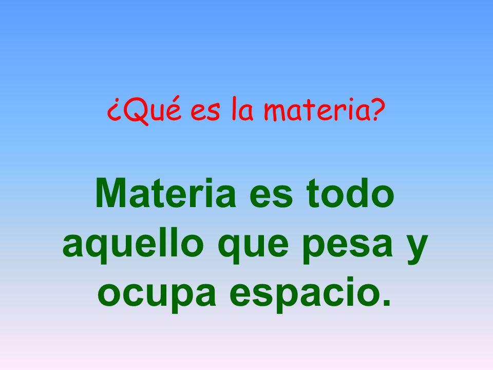 ¿Qué es la materia? Materia es todo aquello que pesa y ocupa espacio.