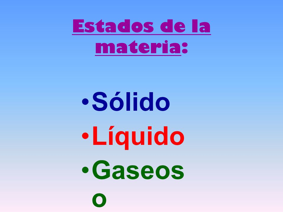 Estados de la materia: Sólido Líquido Gaseos o
