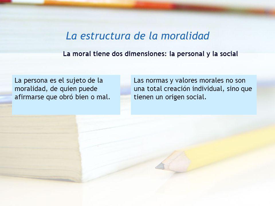 La estructura de la moralidad La moral tiene dos dimensiones: la personal y la social La persona es el sujeto de la moralidad, de quien puede afirmars