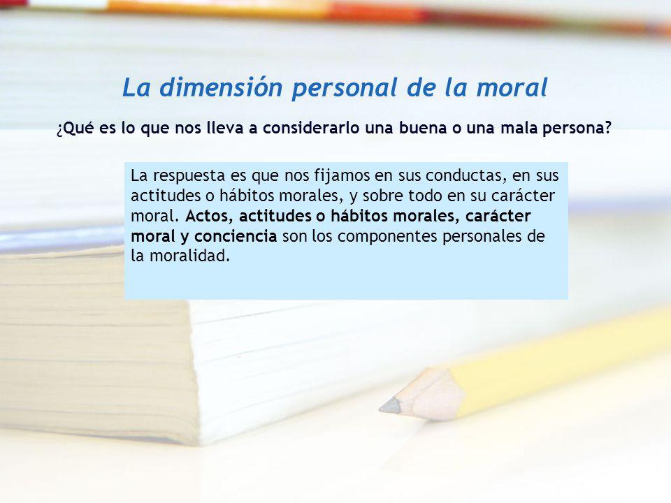 La dimensión personal de la moral ¿Qué es lo que nos lleva a considerarlo una buena o una mala persona? La respuesta es que nos fijamos en sus conduct
