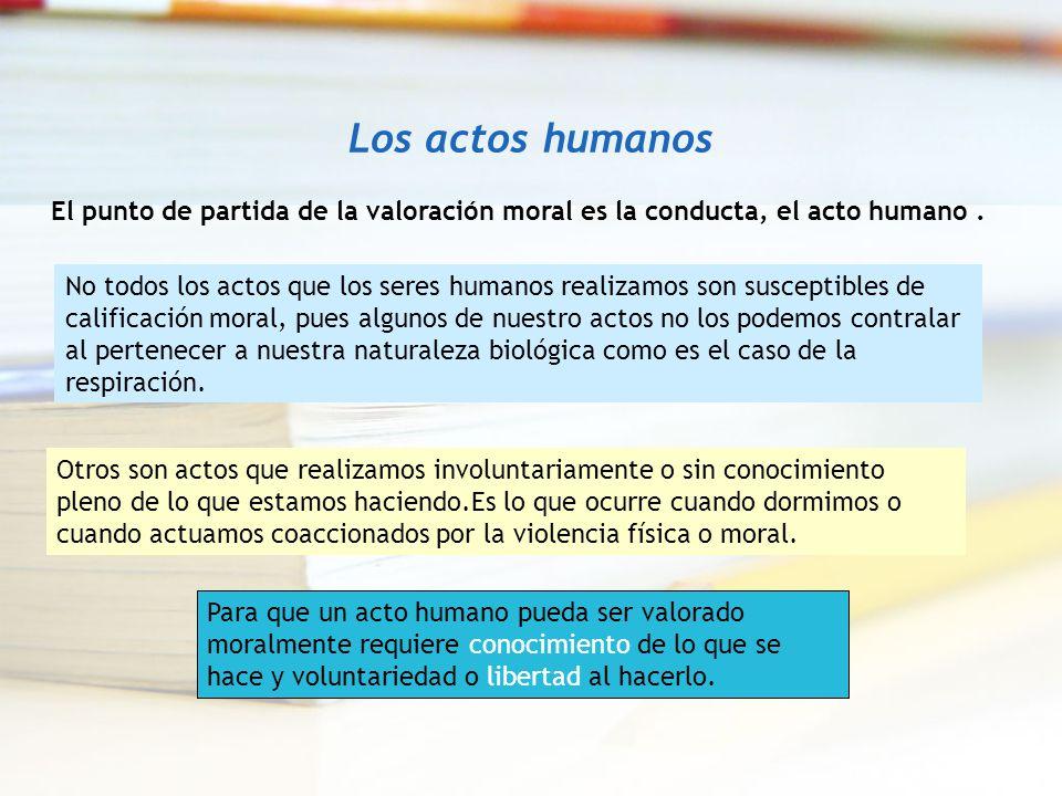 Los actos humanos El punto de partida de la valoración moral es la conducta, el acto humano. No todos los actos que los seres humanos realizamos son s