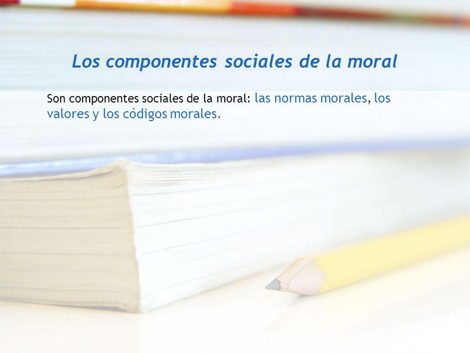 Los componentes sociales de la moral Son componentes sociales de la moral: las normas morales, los valores y los códigos morales.