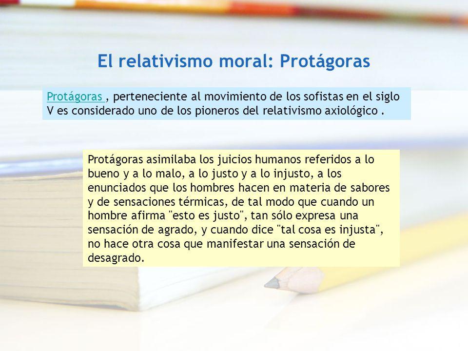 El relativismo moral: Protágoras Protágoras Protágoras, perteneciente al movimiento de los sofistas en el siglo V es considerado uno de los pioneros d