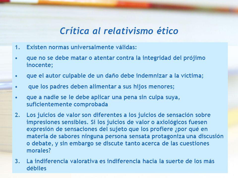 Crítica al relativismo ético 1.Existen normas universalmente válidas: que no se debe matar o atentar contra la integridad del prójimo inocente; que el