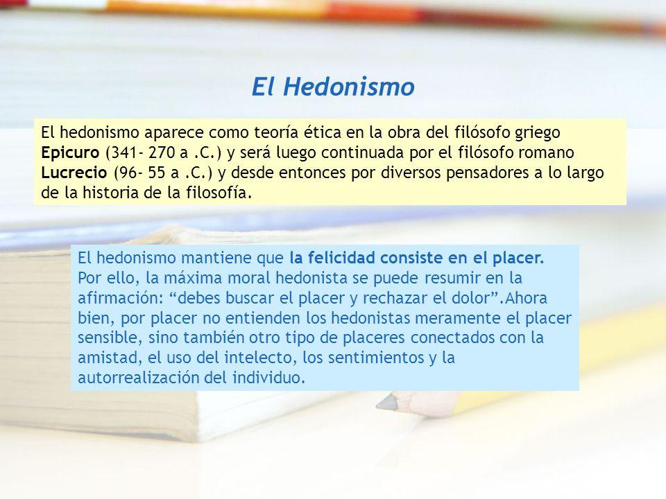 El Hedonismo El hedonismo aparece como teoría ética en la obra del filósofo griego Epicuro (341- 270 a.C.) y será luego continuada por el filósofo rom