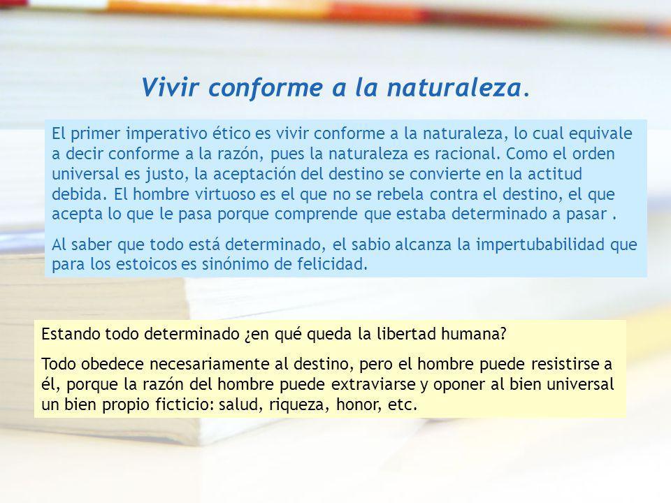 Vivir conforme a la naturaleza. El primer imperativo ético es vivir conforme a la naturaleza, lo cual equivale a decir conforme a la razón, pues la na