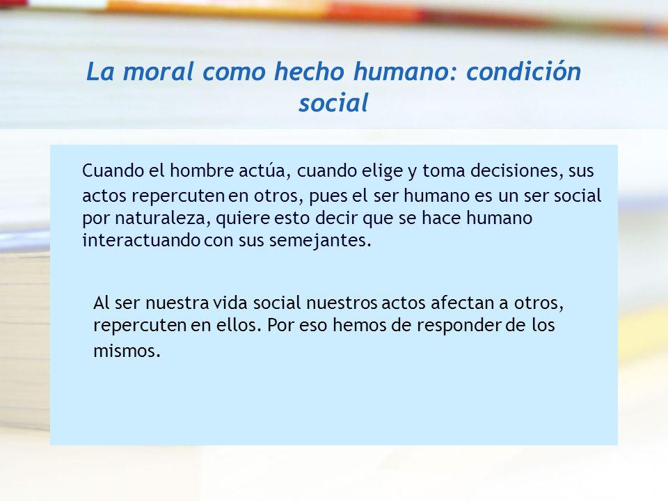 La moral como hecho humano: condición social Cuando el hombre actúa, cuando elige y toma decisiones, sus actos repercuten en otros, pues el ser humano