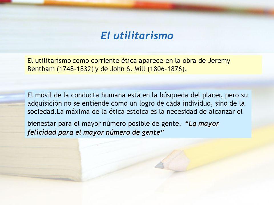 El utilitarismo El utilitarismo como corriente ética aparece en la obra de Jeremy Bentham (1748-1832) y de John S. Mill (1806-1876). La mayor felicida