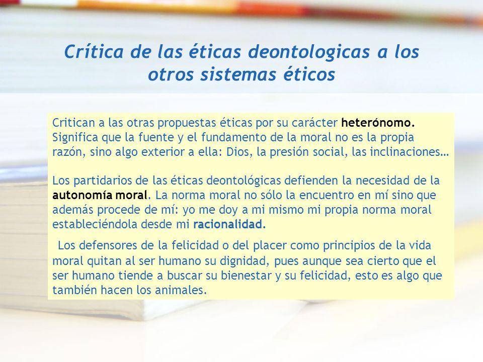 Crítica de las éticas deontologicas a los otros sistemas éticos Critican a las otras propuestas éticas por su carácter heterónomo. Significa que la fu