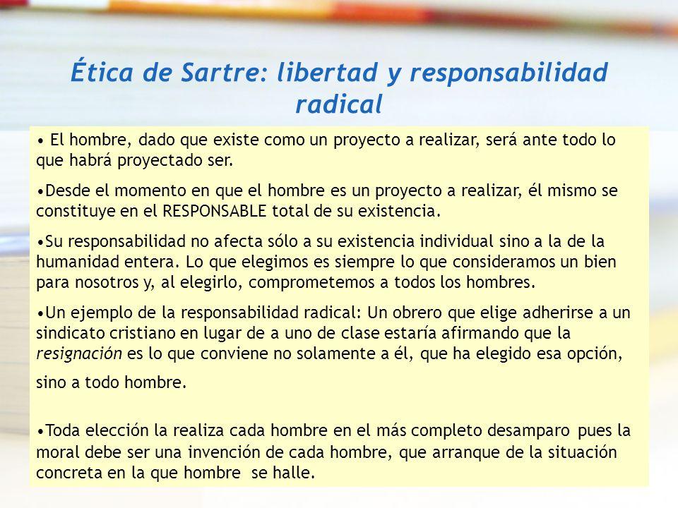 Ética de Sartre: libertad y responsabilidad radical El hombre, dado que existe como un proyecto a realizar, será ante todo lo que habrá proyectado ser