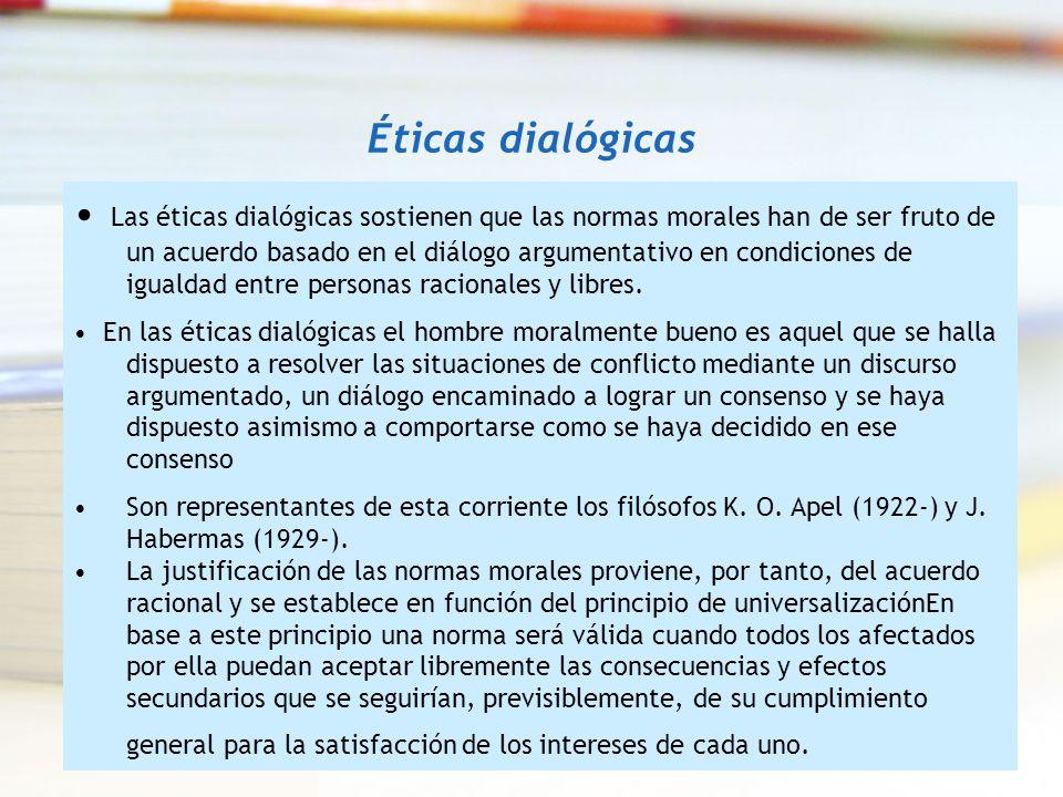 Éticas dialógicas Las éticas dialógicas sostienen que las normas morales han de ser fruto de un acuerdo basado en el diálogo argumentativo en condicio