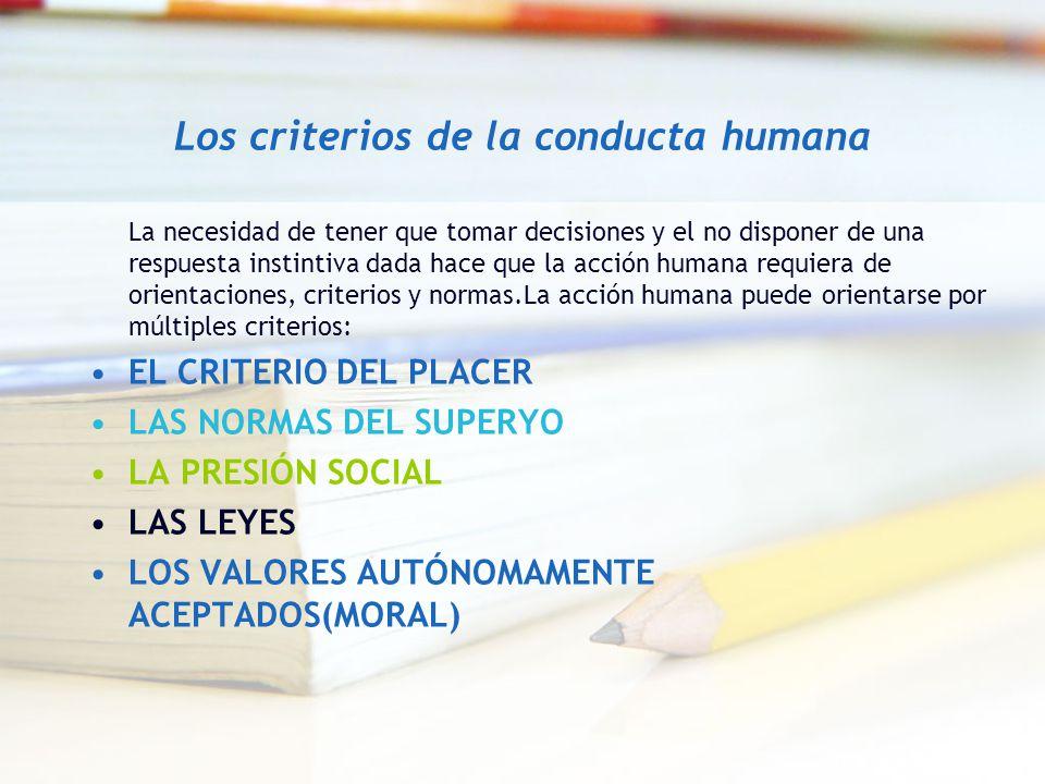 Los criterios de la conducta humana La necesidad de tener que tomar decisiones y el no disponer de una respuesta instintiva dada hace que la acción hu