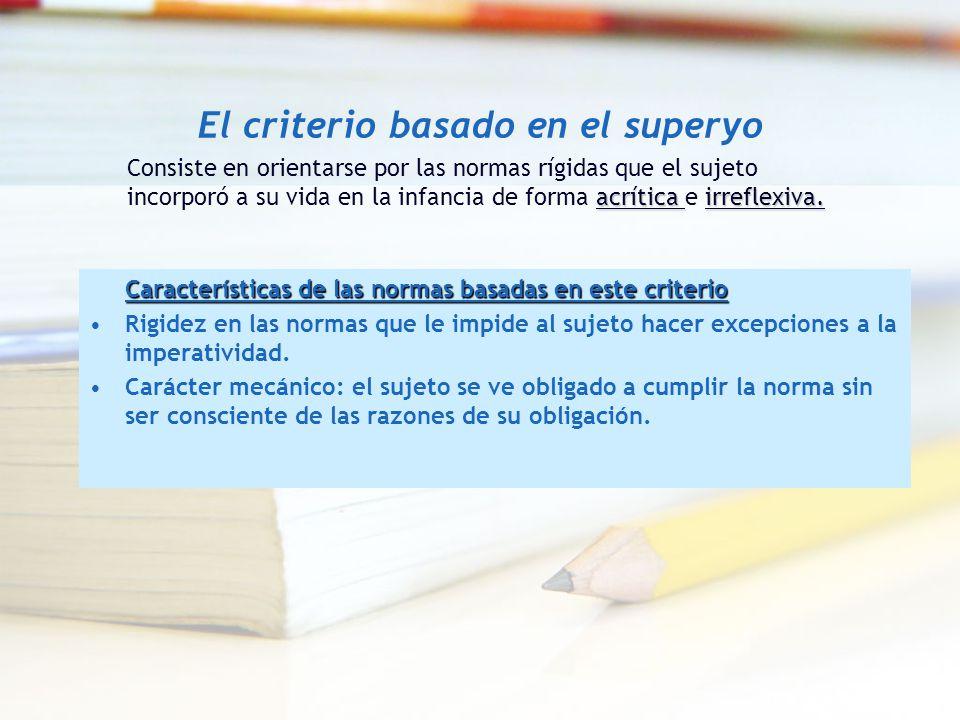 El criterio basado en el superyo Características de las normas basadas en este criterio Rigidez en las normas que le impide al sujeto hacer excepcione